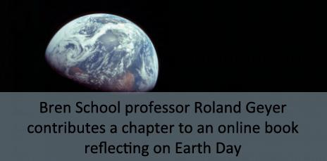 Bren School professor Roland Geyer contributes a chapter to an online book reflecting on Earth Day